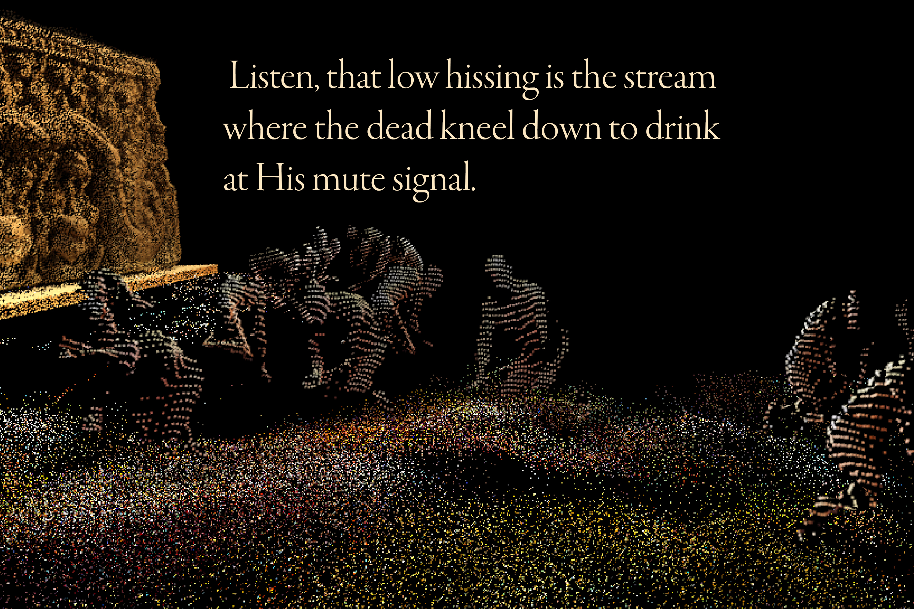 Listen, that low hissing is the stream where the dead kneel down to drink at his mute signal.